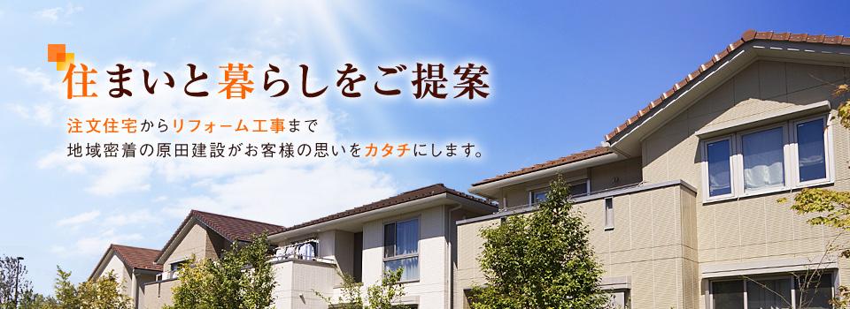 住まいと暮らしをご提案 注文住宅からリフォーム工事まで 地域密着の原田建設がお客様の思いをカタチにします。